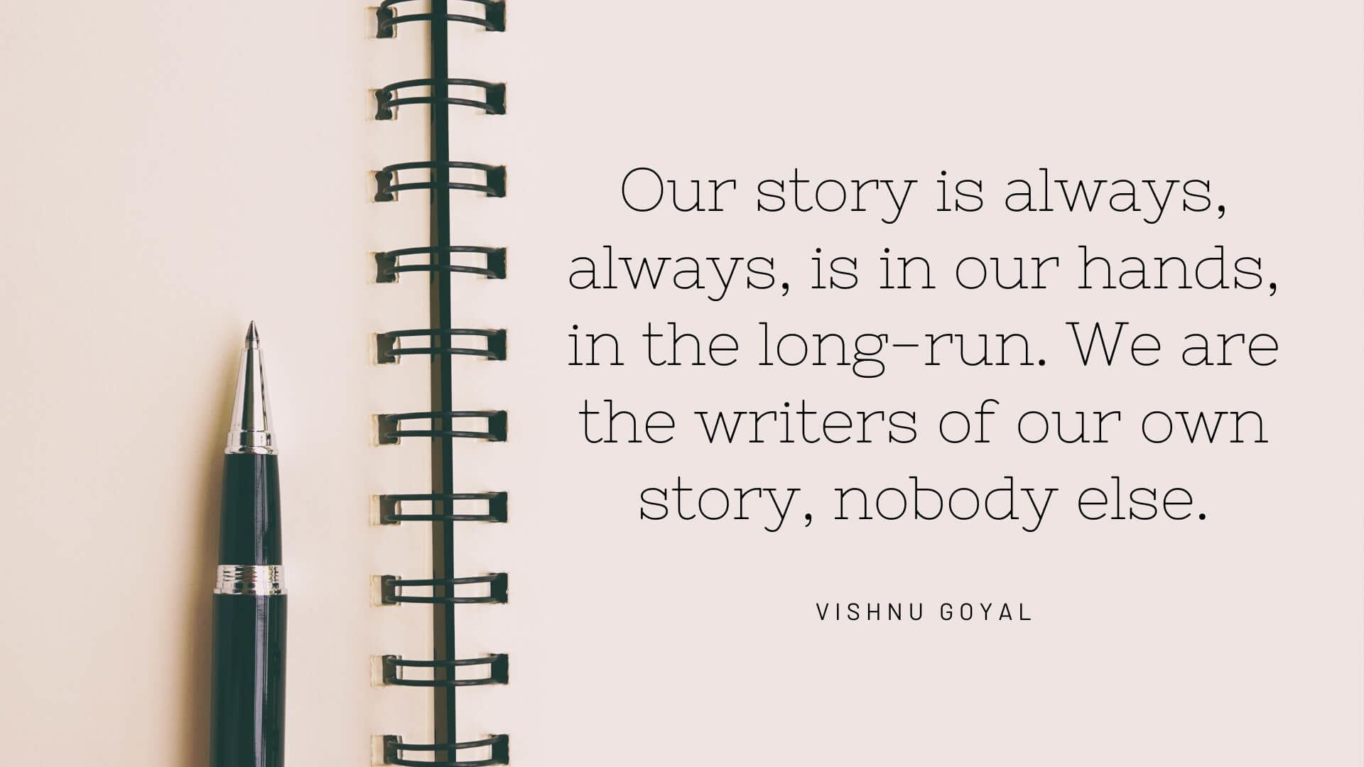 Our story is always, always, is in our hands, in the long-run. We are the writers of our own story, nobody else.